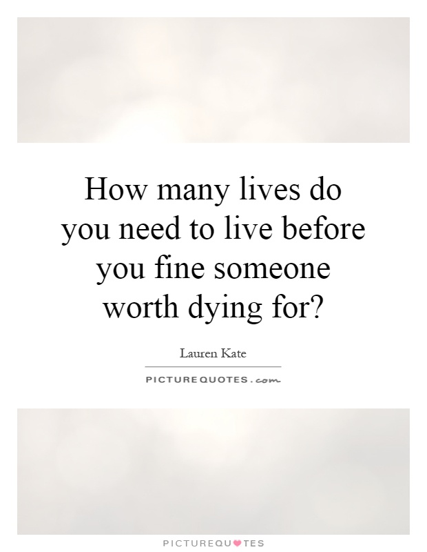 How many lives do you need to live before you fine someone worth dying for? Picture Quote #1