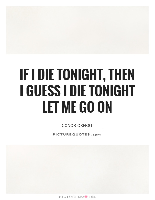 If I die tonight, then I guess I die tonight Let me go on Picture Quote #1