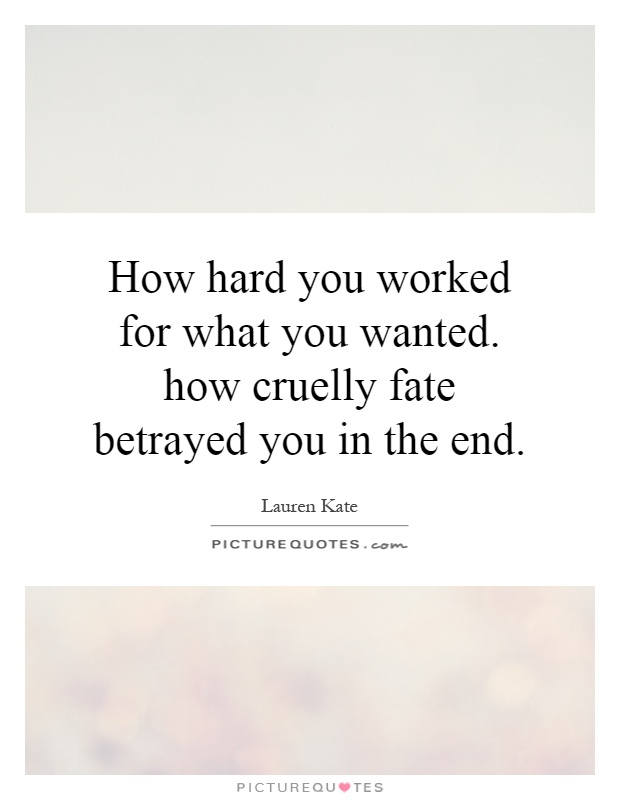 How hard you worked for what you wanted. how cruelly fate betrayed you in the end Picture Quote #1
