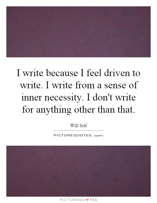 I write because I feel driven to write. I write from a sense of inner necessity. I don't write for anything other than that Picture Quote #1
