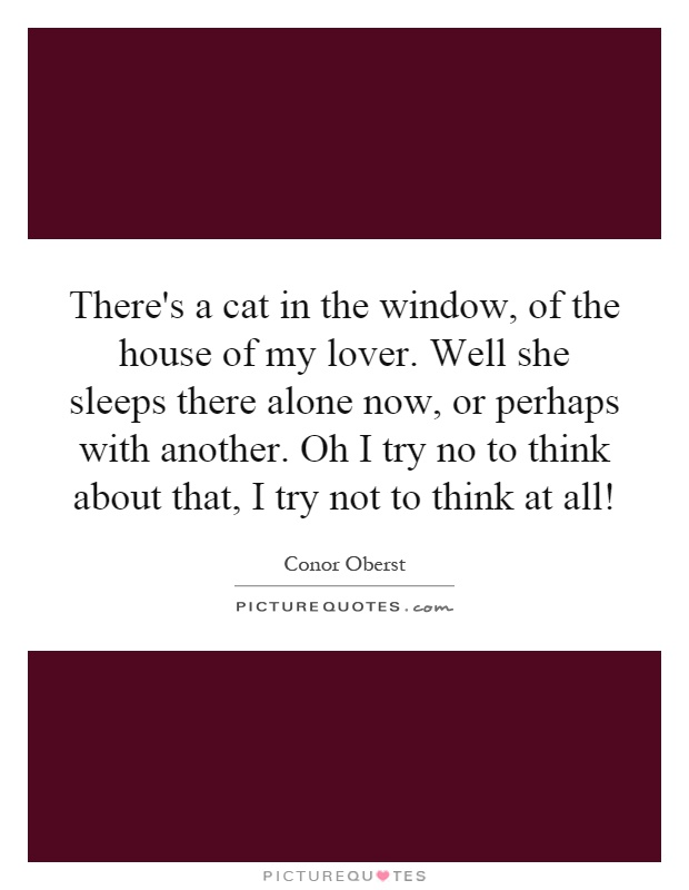 There's a cat in the window, of the house of my lover. Well she sleeps there alone now, or perhaps with another. Oh I try no to think about that, I try not to think at all! Picture Quote #1