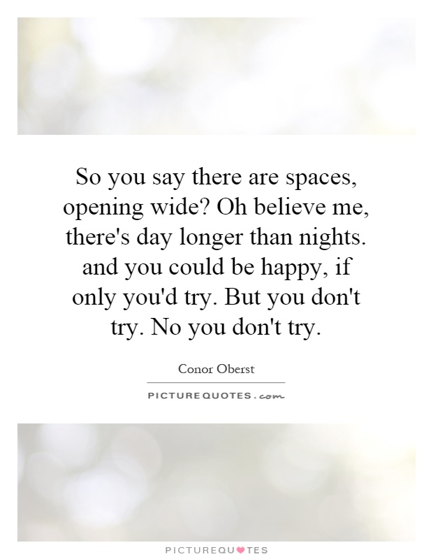 So you say there are spaces, opening wide? Oh believe me, there's day longer than nights. and you could be happy, if only you'd try. But you don't try. No you don't try Picture Quote #1