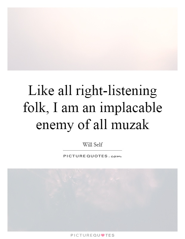 Like all right-listening folk, I am an implacable enemy of all muzak Picture Quote #1