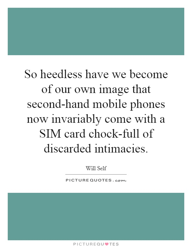 So heedless have we become of our own image that second-hand mobile phones now invariably come with a SIM card chock-full of discarded intimacies Picture Quote #1