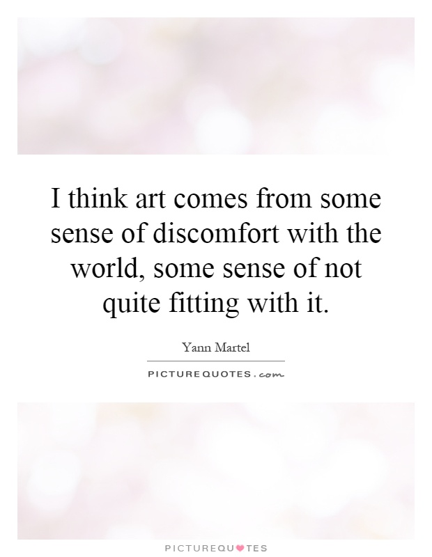 I think art comes from some sense of discomfort with the world, some sense of not quite fitting with it Picture Quote #1