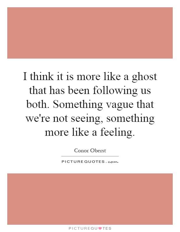I think it is more like a ghost that has been following us both. Something vague that we're not seeing, something more like a feeling Picture Quote #1