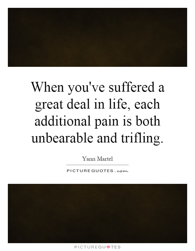 When you've suffered a great deal in life, each additional pain is both unbearable and trifling Picture Quote #1