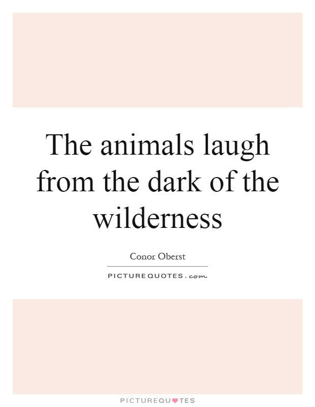 The animals laugh from the dark of the wilderness Picture Quote #1