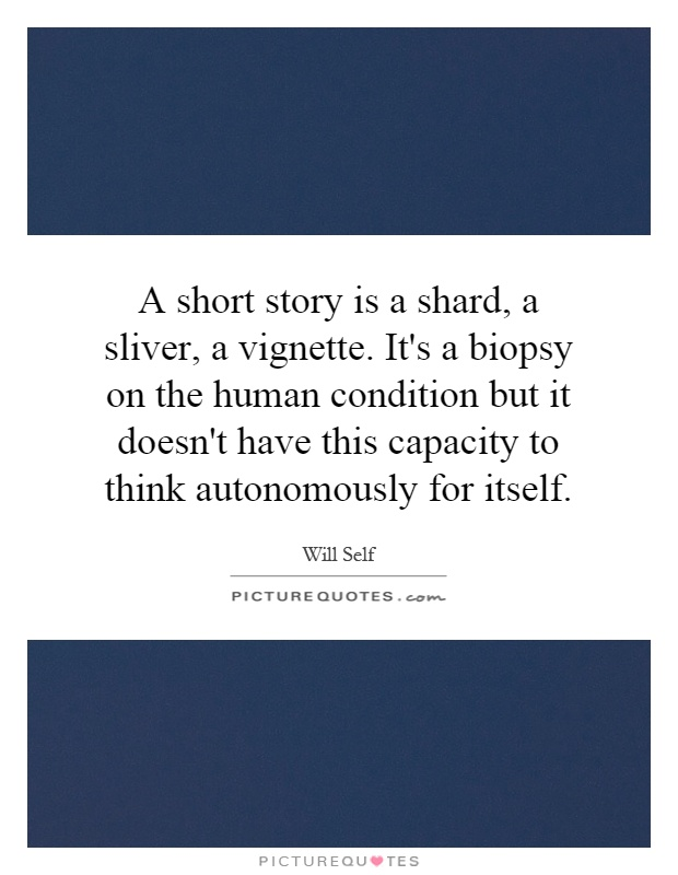 A short story is a shard, a sliver, a vignette. It's a biopsy on the human condition but it doesn't have this capacity to think autonomously for itself Picture Quote #1
