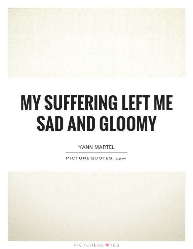 My suffering left me sad and gloomy Picture Quote #1