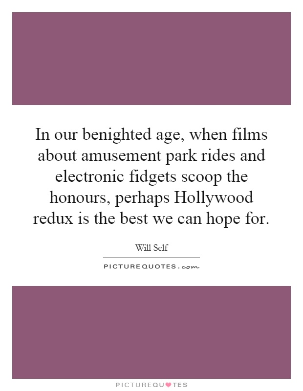 In our benighted age, when films about amusement park rides and electronic fidgets scoop the honours, perhaps Hollywood redux is the best we can hope for Picture Quote #1