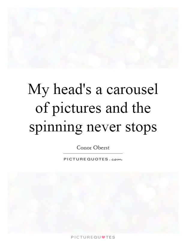 My head's a carousel of pictures and the spinning never stops Picture Quote #1