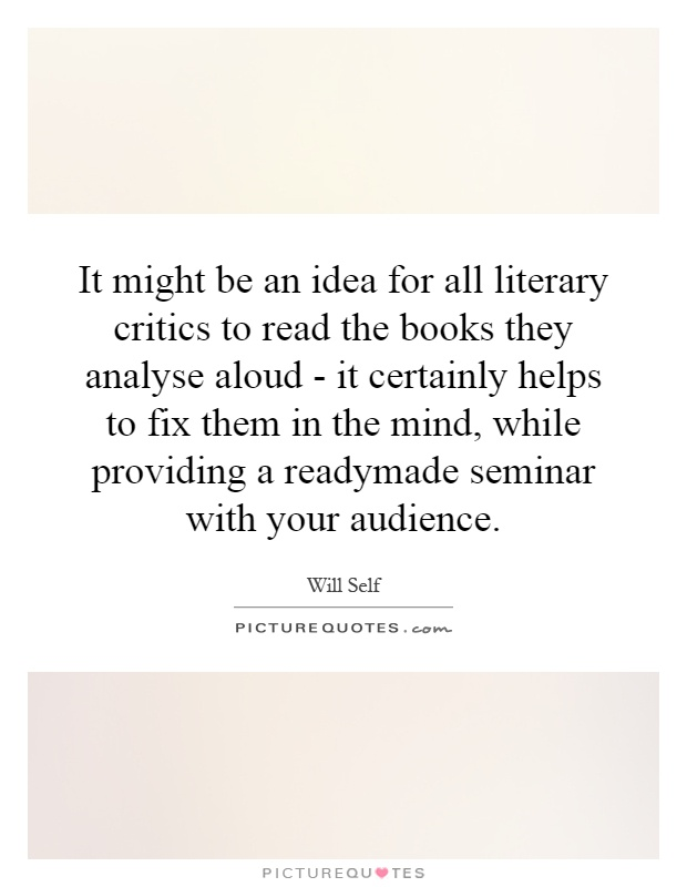It might be an idea for all literary critics to read the books they analyse aloud - it certainly helps to fix them in the mind, while providing a readymade seminar with your audience Picture Quote #1
