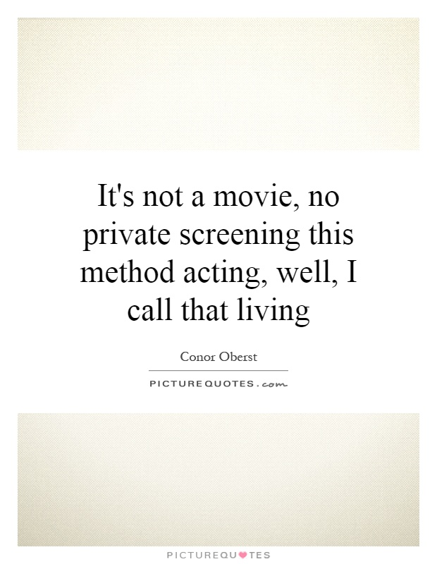 It's not a movie, no private screening this method acting, well, I call that living Picture Quote #1