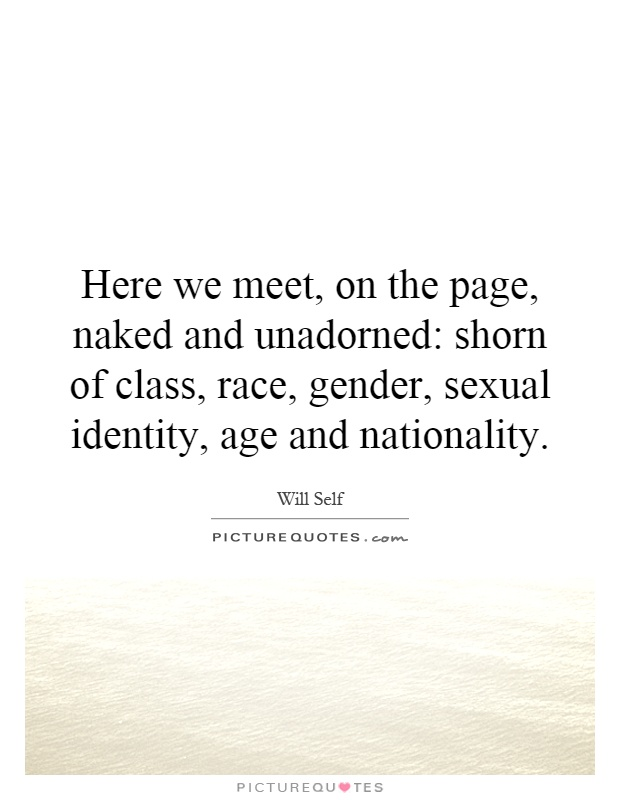Here we meet, on the page, naked and unadorned: shorn of class, race, gender, sexual identity, age and nationality Picture Quote #1