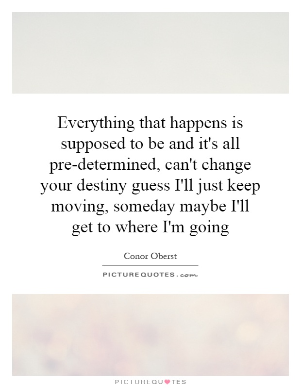 Everything that happens is supposed to be and it's all pre-determined, can't change your destiny guess I'll just keep moving, someday maybe I'll get to where I'm going Picture Quote #1