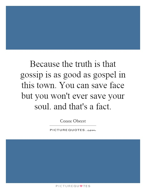 Because the truth is that gossip is as good as gospel in this town. You can save face but you won't ever save your soul. and that's a fact Picture Quote #1