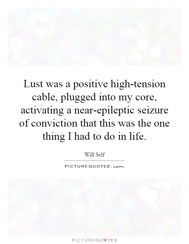 Lust was a positive high-tension cable, plugged into my core, activating a near-epileptic seizure of conviction that this was the one thing I had to do in life Picture Quote #1