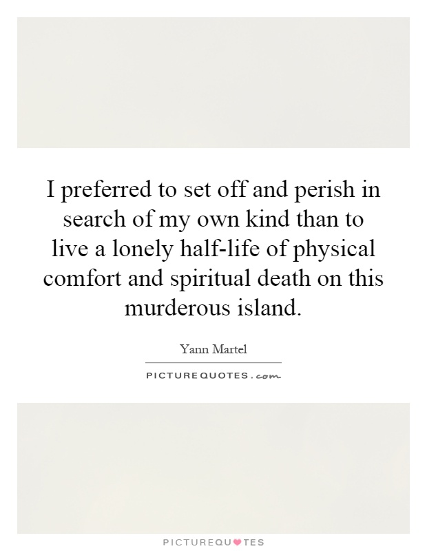 I preferred to set off and perish in search of my own kind than to live a lonely half-life of physical comfort and spiritual death on this murderous island Picture Quote #1