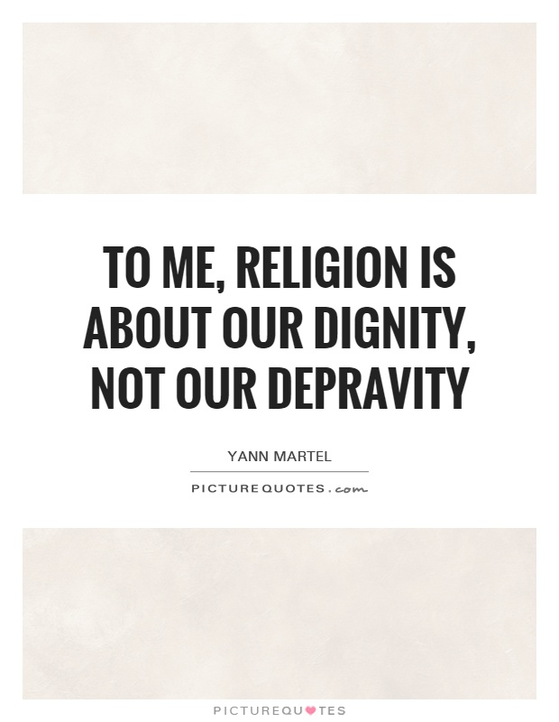 To me, religion is about our dignity, not our depravity Picture Quote #1
