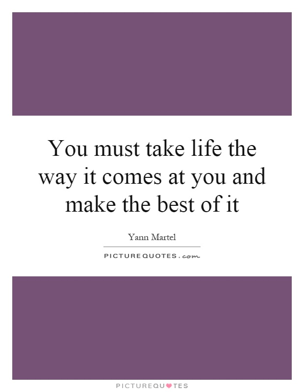 You must take life the way it comes at you and make the best of it Picture Quote #1
