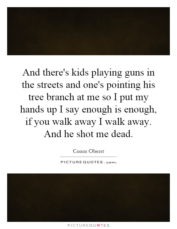 And there's kids playing guns in the streets and one's pointing his tree branch at me so I put my hands up I say enough is enough, if you walk away I walk away. And he shot me dead Picture Quote #1