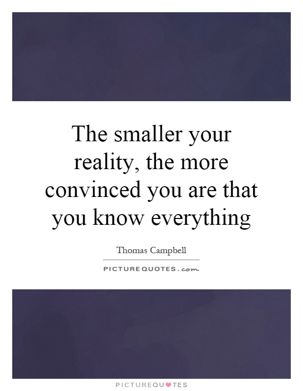 The smaller your reality, the more convinced you are that you know everything Picture Quote #1