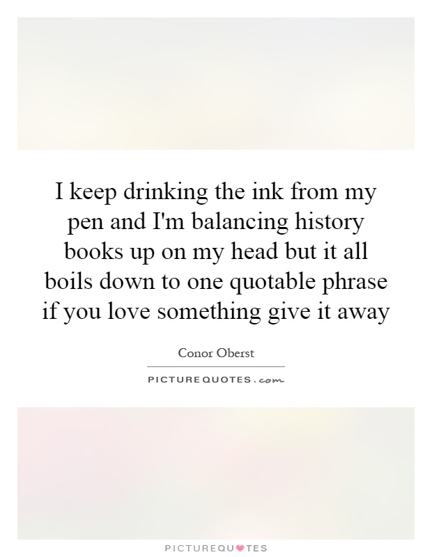 I keep drinking the ink from my pen and I'm balancing history books up on my head but it all boils down to one quotable phrase if you love something give it away Picture Quote #1