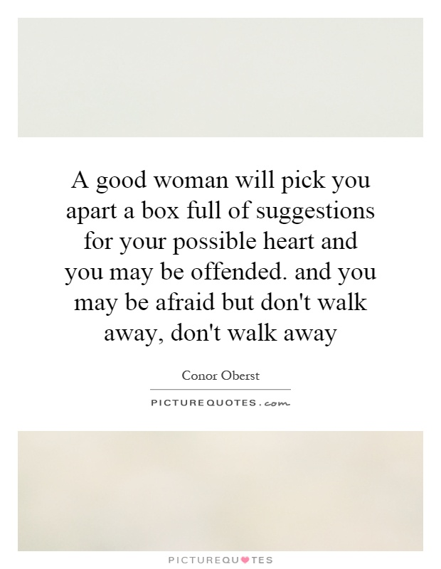 A good woman will pick you apart a box full of suggestions for your possible heart and you may be offended. and you may be afraid but don't walk away, don't walk away Picture Quote #1