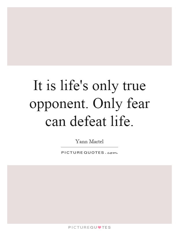 It is life's only true opponent. Only fear can defeat life Picture Quote #1