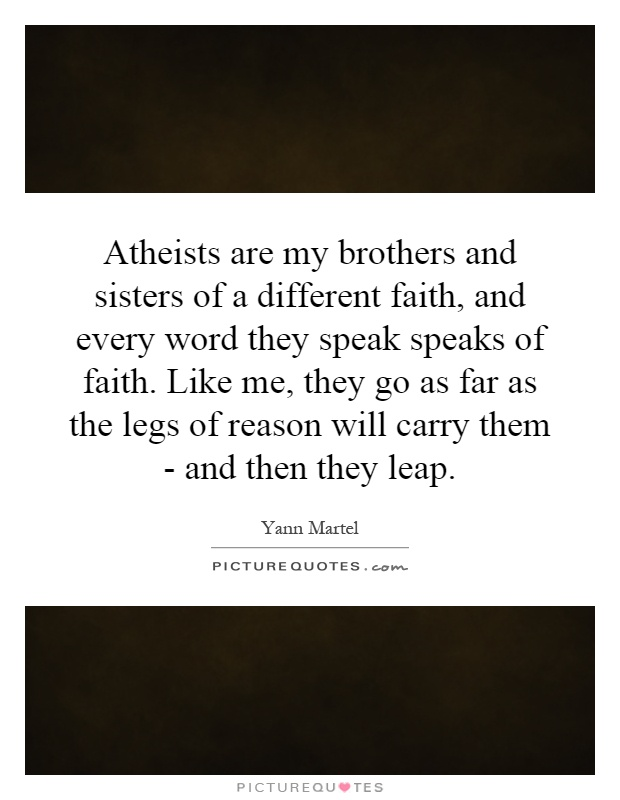 Atheists are my brothers and sisters of a different faith, and every word they speak speaks of faith. Like me, they go as far as the legs of reason will carry them - and then they leap Picture Quote #1