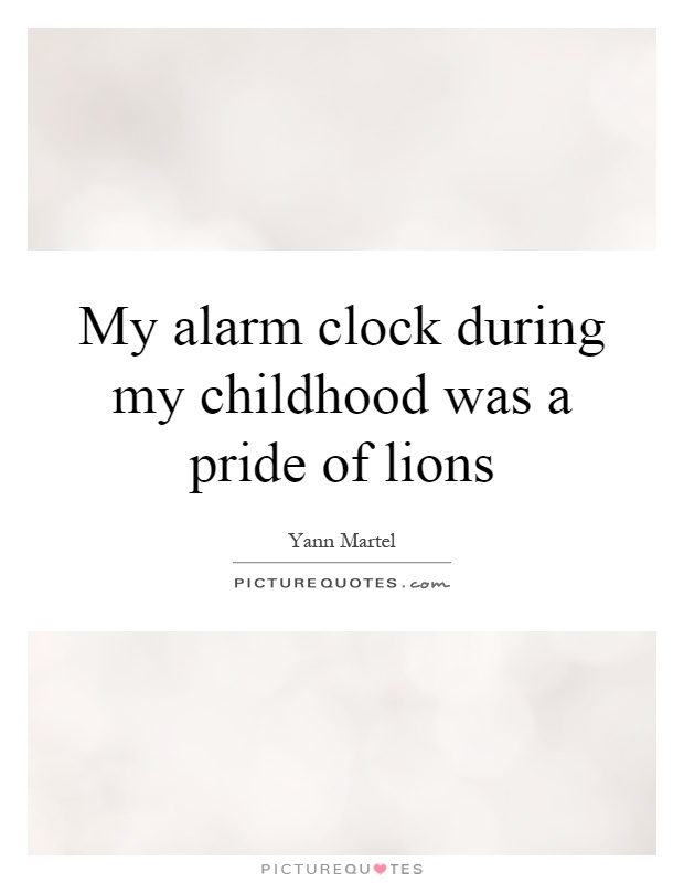 My alarm clock during my childhood was a pride of lions Picture Quote #1