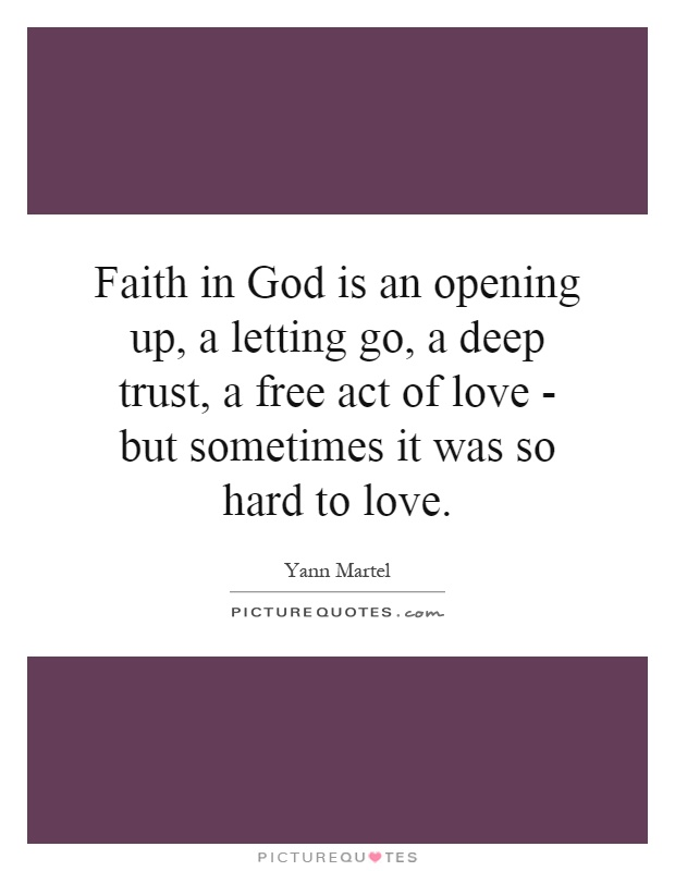 Faith in God is an opening up, a letting go, a deep trust, a free act of love - but sometimes it was so hard to love Picture Quote #1