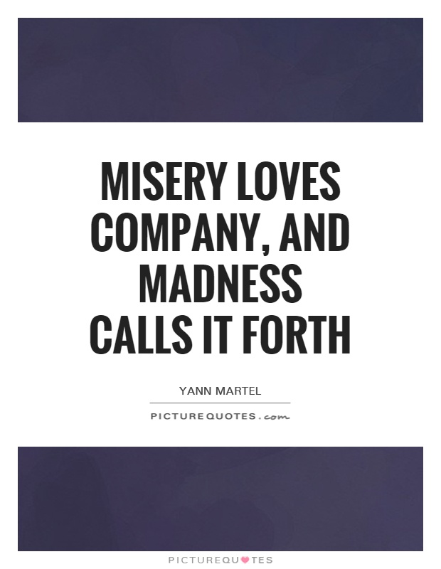 Misery loves company, and madness calls it forth Picture Quote #1
