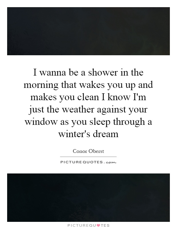 I wanna be a shower in the morning that wakes you up and makes you clean I know I'm just the weather against your window as you sleep through a winter's dream Picture Quote #1