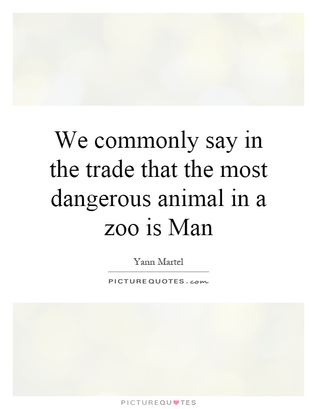We commonly say in the trade that the most dangerous animal in a zoo is Man Picture Quote #1