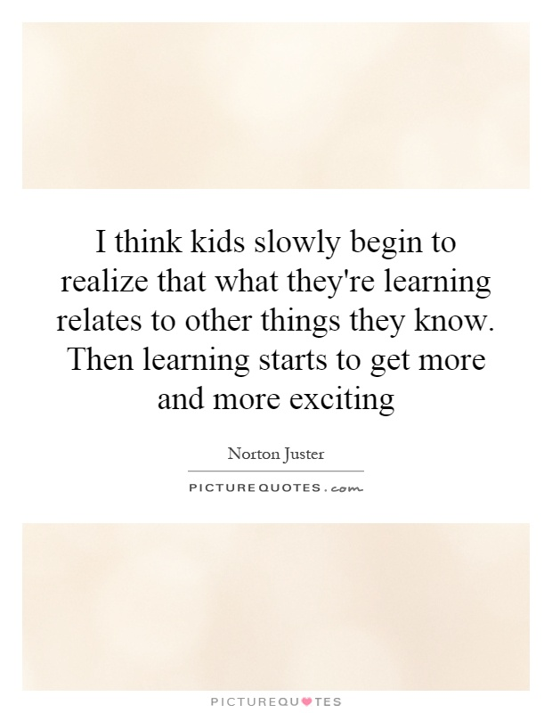 I think kids slowly begin to realize that what they're learning relates to other things they know. Then learning starts to get more and more exciting Picture Quote #1