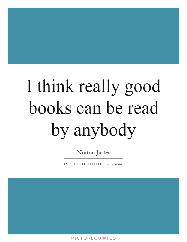 I think really good books can be read by anybody Picture Quote #1