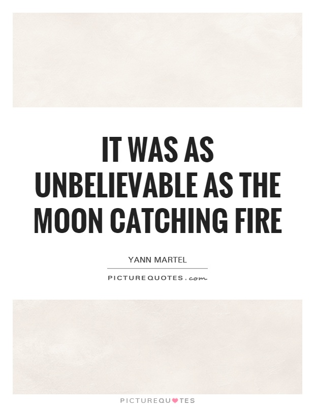 It was as unbelievable as the moon catching fire Picture Quote #1