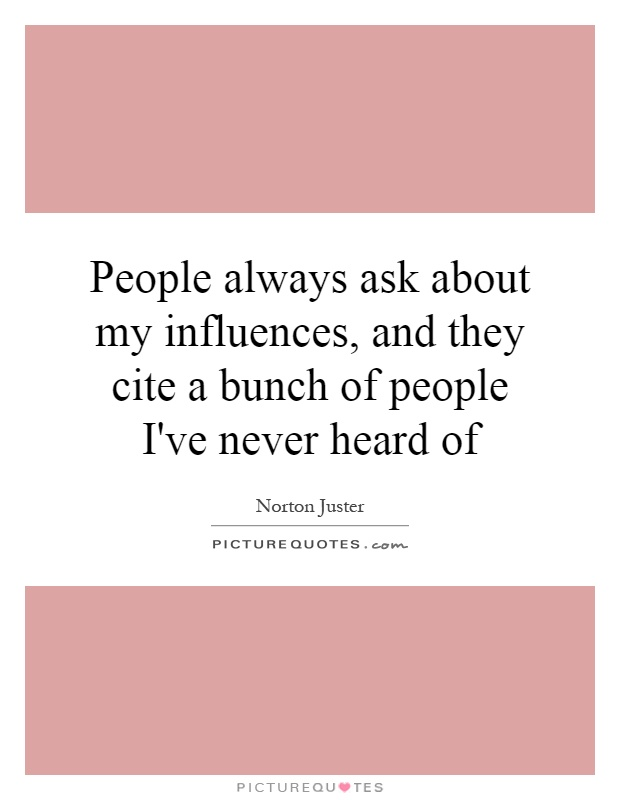People always ask about my influences, and they cite a bunch of people I've never heard of Picture Quote #1