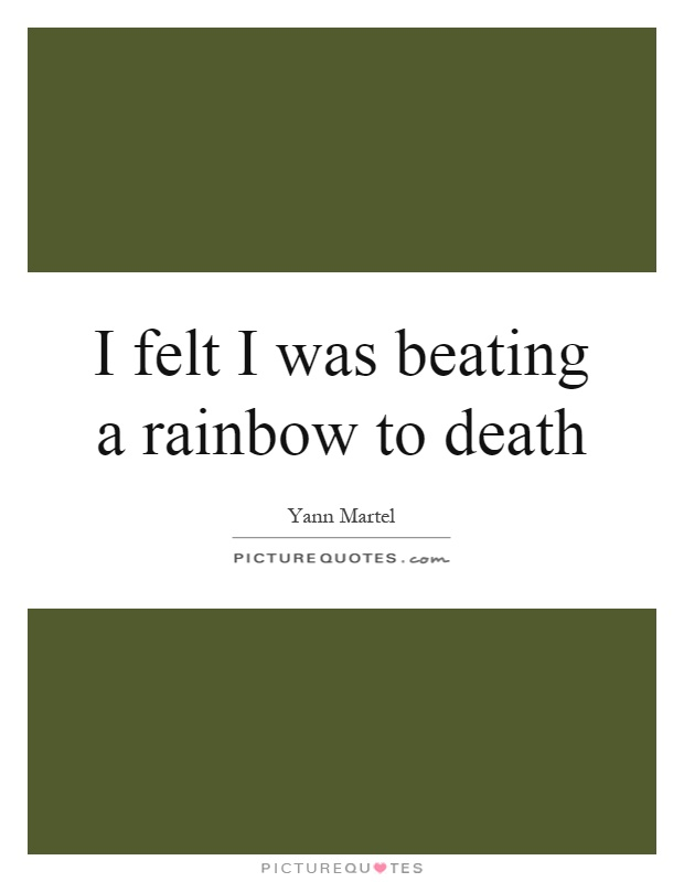 I felt I was beating a rainbow to death Picture Quote #1