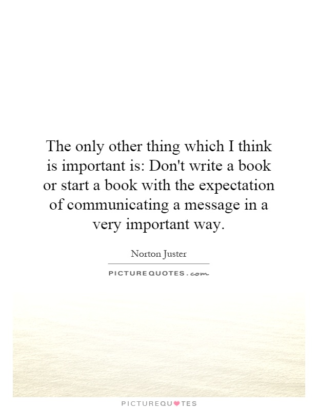 The only other thing which I think is important is: Don't write a book or start a book with the expectation of communicating a message in a very important way Picture Quote #1
