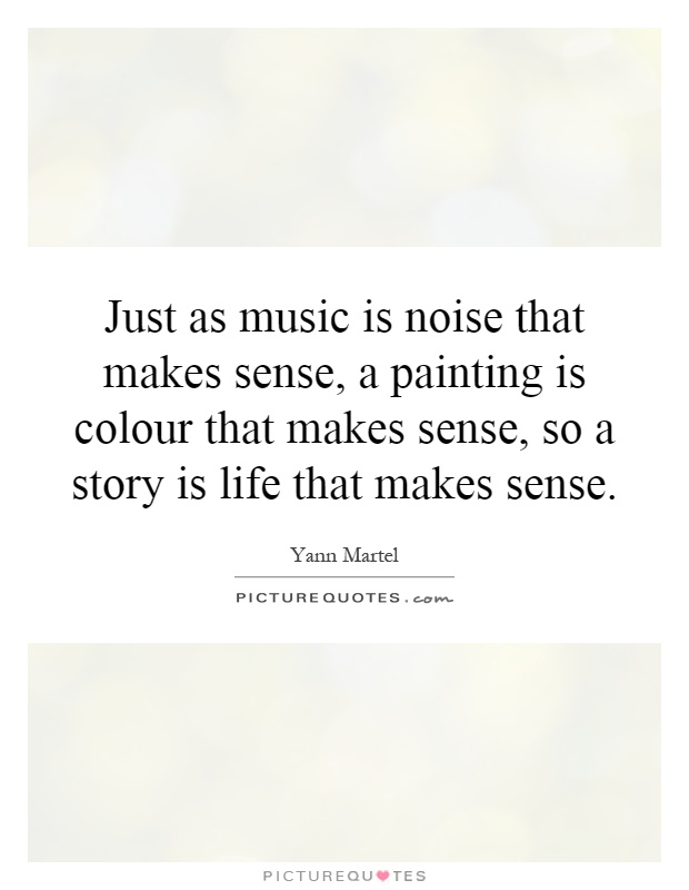 Just as music is noise that makes sense, a painting is colour that makes sense, so a story is life that makes sense Picture Quote #1