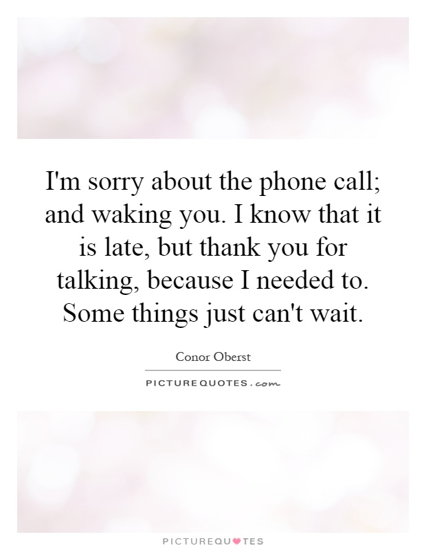 I'm sorry about the phone call; and waking you. I know that it is late, but thank you for talking, because I needed to. Some things just can't wait Picture Quote #1