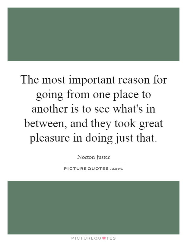 The most important reason for going from one place to another is to see what's in between, and they took great pleasure in doing just that Picture Quote #1