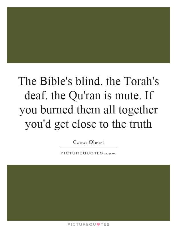 The Bible's blind. the Torah's deaf. the Qu'ran is mute. If you burned them all together you'd get close to the truth Picture Quote #1