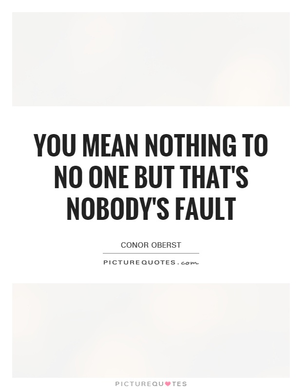 You mean nothing to no one but that's nobody's fault Picture Quote #1
