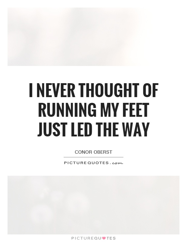 I never thought of running My feet just led the way Picture Quote #1