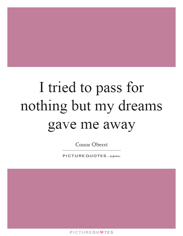I tried to pass for nothing but my dreams gave me away Picture Quote #1