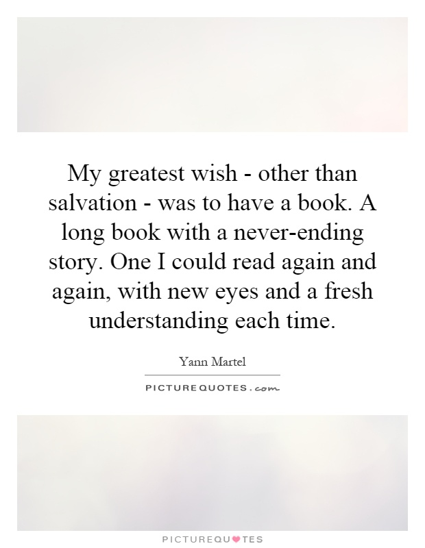 My greatest wish - other than salvation - was to have a book. A long book with a never-ending story. One I could read again and again, with new eyes and a fresh understanding each time Picture Quote #1